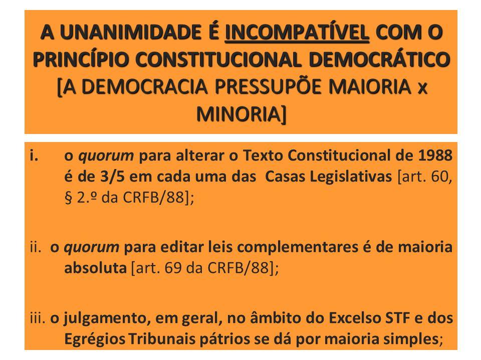 A UNANIMIDADE É INCOMPATÍVEL COM O PRINCÍPIO CONSTITUCIONAL DEMOCRÁTICO [A DEMOCRACIA PRESSUPÕE MAIORIA x MINORIA]